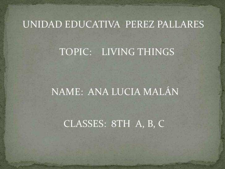 UNIDAD EDUCATIVA PEREZ PALLARES      TOPIC: LIVING THINGS    NAME: ANA LUCIA MALÁN      CLASSES: 8TH A, B, C
