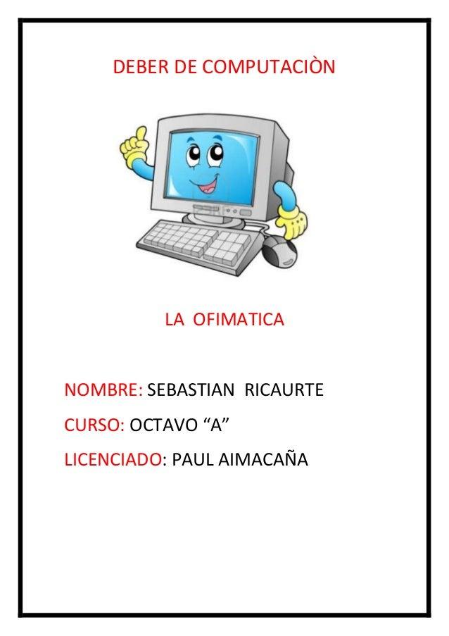 """DEBER DE COMPUTACIÒN  LA OFIMATICA  NOMBRE: SEBASTIAN RICAURTE CURSO: OCTAVO """"A"""" LICENCIADO: PAUL AIMACAÑA"""