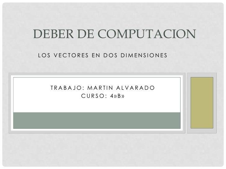 DEBER DE COMPUTACIONLOS VECTORES EN DOS DIMENSIONES   TRABAJO: MARTIN ALVARADO          CURSO: 4»B»