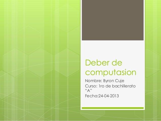 """Deber decomputasionNombre: Byron CujeCurso: 1ro de bachillerato""""A""""Fecha:24-04-2013"""