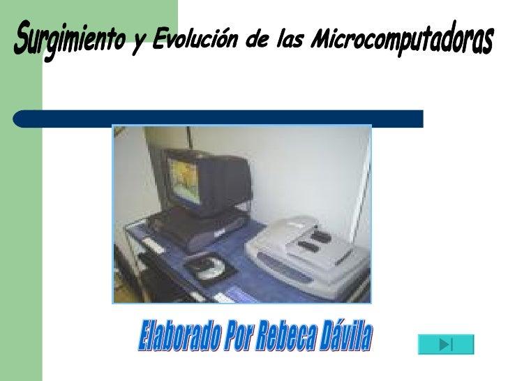 Surgimiento y Evolución de las Microcomputadoras Elaborado Por Rebeca Dávila