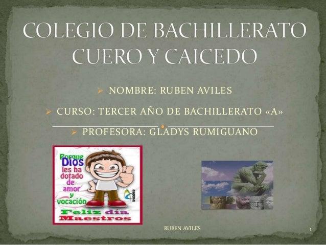  NOMBRE: RUBEN AVILES  CURSO: TERCER AÑO DE BACHILLERATO «A»  PROFESORA: GLADYS RUMIGUANO RUBEN AVILES 1