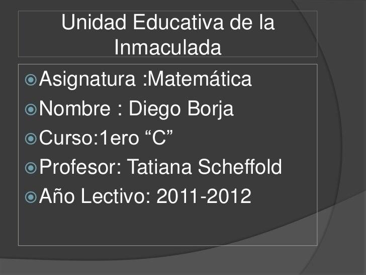 """Unidad Educativa de la         Inmaculada Asignatura :Matemática Nombre : Diego Borja Curso:1ero """"C"""" Profesor: Tatiana..."""