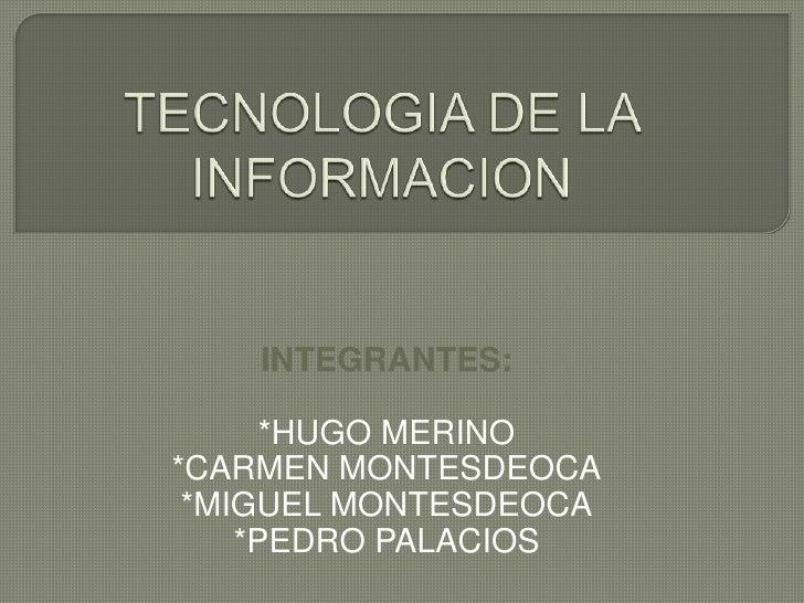 TECNOLOGIA DE LA INFORMACION<br />INTEGRANTES:<br />*HUGO MERINO<br />*CARMEN MONTESDEOCA<br />*MIGUEL MONTESDEOCA<br />*P...