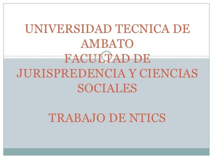 UNIVERSIDAD TECNICA DE        AMBATO      FACULTAD DEJURISPREDENCIA Y CIENCIAS        SOCIALES    TRABAJO DE NTICS