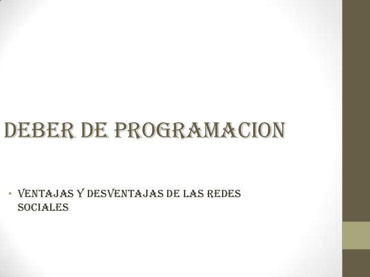 DEBER DE PROGRAMACION• VENTAJAS Y DESVENTAJAS DE LAS REDES  SOCIALES