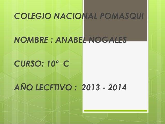 COLEGIO NACIONAL POMASQUI NOMBRE : ANABEL NOGALES CURSO: 10º C AÑO LECFTIVO : 2013 - 2014