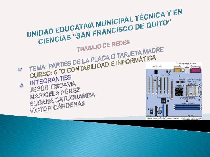 """UNIDAD EDUCATIVA MUNICIPAL TÉCNICA Y EN CIENCIAS """"SAN FRANCISCO DE QUITO""""<br />TRABAJO DE REDES<br />TEMA: PARTES DE LA PL..."""