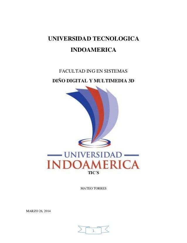 1 UNIVERSIDAD TECNOLOGICA INDOAMERICA FACULTAD ING EN SISTEMAS DIÑO DIGITAL Y MULTIMEDIA 3D TIC´S MATEO TORRES MARZO 26, 2...