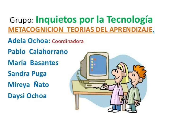 Grupo: Inquietos por la TecnologíaMETACOGNICION TEORIAS DEL APRENDIZAJE.Adela Ochoa: CoordinadoraPablo CalahorranoMaría Ba...