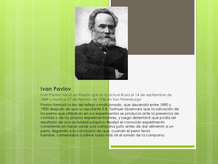 Ivan Pavlov<br />Ivan Pavlov nació en Riazán que es la actual Rusia el 14 de septiembre de 1849 y murió el 27 de febrero d...