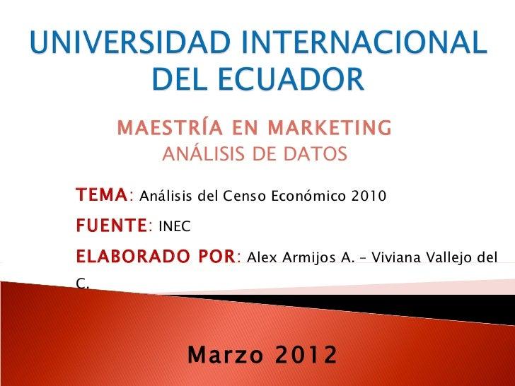 MAESTRÍA EN MARKETING        ANÁLISIS DE DATOSTEMA: Análisis del Censo Económico 2010FUENTE: INECELABORADO POR: Alex Armij...
