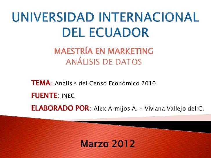 MAESTRÍA EN MARKETING         ANÁLISIS DE DATOSTEMA: Análisis del Censo Económico 2010FUENTE: INECELABORADO POR: Alex Armi...