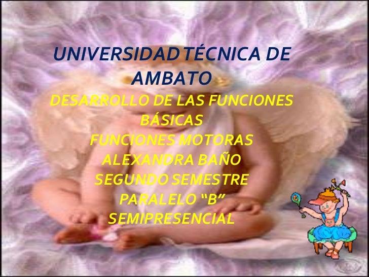UNIVERSIDAD TÉCNICA DE AMBATO<br />DESARROLLO DE LAS FUNCIONES BÁSICAS<br />FUNCIONES MOTORAS<br />ALEXANDRA BAÑO<br />SEG...