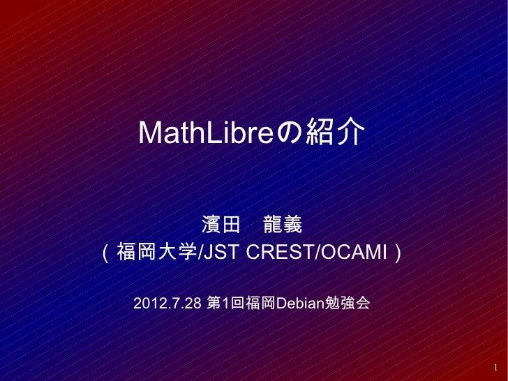 MathLibreの紹介      濱田 龍義(福岡大学/JST CREST/OCAMI)  2012.7.28 第1回福岡Debian勉強会                             1