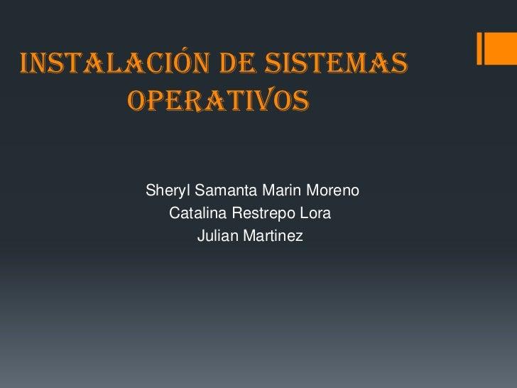 Instalación de sistemas      operativos       Sheryl Samanta Marin Moreno          Catalina Restrepo Lora              Jul...