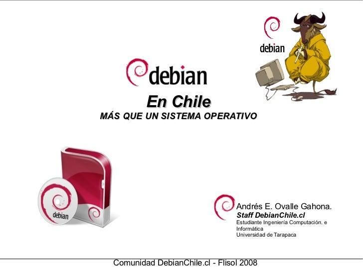 En Chile MÁS QUE UN SISTEMA OPERATIVO Comunidad DebianChile.cl - Flisol 2008 Andrés E. Ovalle Gahona. Staff DebianChile.cl...