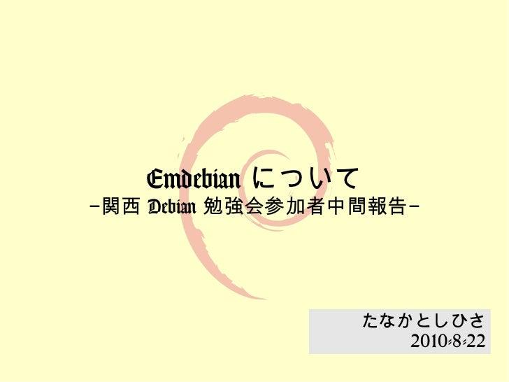 Emdebian について−関西 Debian 勉強会参加者中間報告−                  たなかとしひさ                     2010-8-22