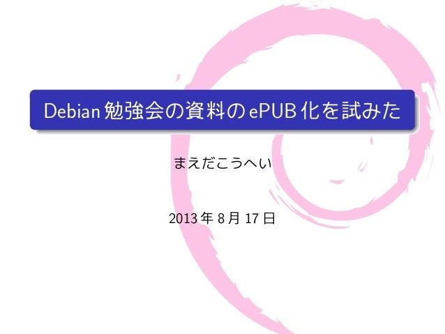 Debian勉強会の資料のePUB化を試みた まえだこうへい 2013 年 8 月 17 日