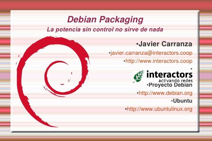 Debian PackagingLa potencia sin control no sirve de nada                                   ●Javier Carranza               ...