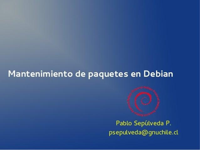 Mantenimiento de paquetes en Debian  Pablo Sepúlveda P. psepulveda@gnuchile.cl