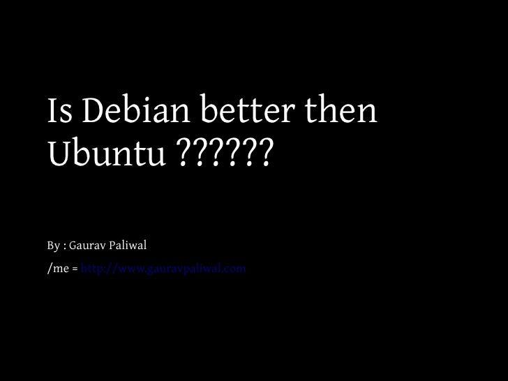 Is Debian better thenUbuntu ??????By : Gaurav Paliwal/me = http://www.gauravpaliwal.com