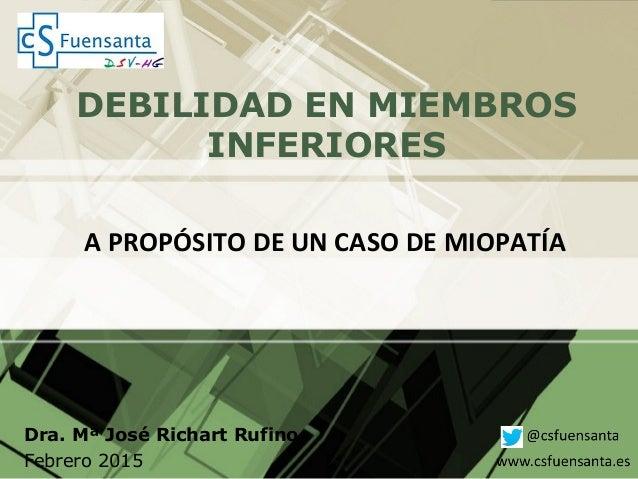 DEBILIDAD EN MIEMBROS INFERIORES Dra. Mª José Richart Rufino Febrero 2015 A PROPÓSITO DE UN CASO DE MIOPATÍA