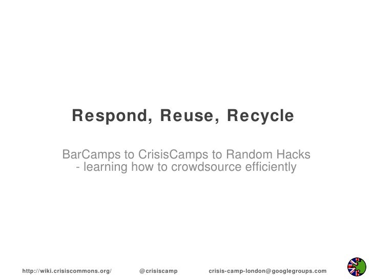 Respond, Reuse, Recycle  BarCamps to CrisisCamps to Random Hacks - learning how to crowdsource efficiently