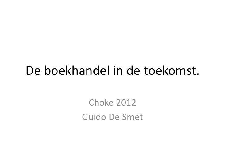 De boekhandel in de toekomst.          Choke 2012         Guido De Smet