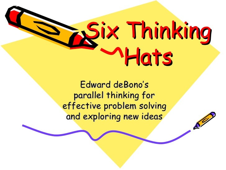 Six Thinking Hats Edward deBono's parallel thinking for effective problem solving and exploring new ideas