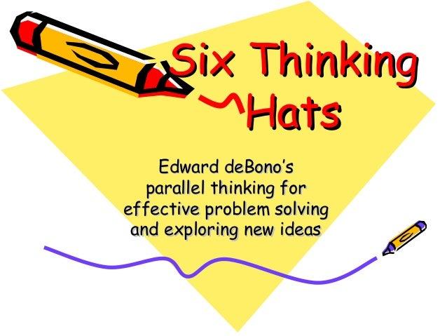 Six ThinkingSix Thinking HatsHats Edward deBono'sEdward deBono's parallel thinking forparallel thinking for effective prob...
