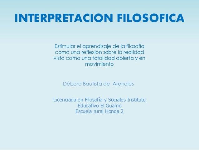 INTERPRETACION FILOSOFICA Débora Bautista de Arenales Licenciada en Filosofía y Sociales Instituto Educativo El Guamo Escu...