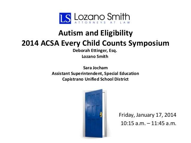 Autism and Eligibility 2014 ACSA Every Child Counts Symposium Deborah Ettinger, Esq. Lozano Smith  Sara Jocham Assistant S...