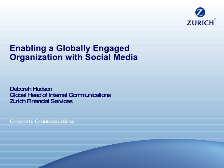 Enabling a Globally Engaged Organization with Social Media Deborah Hudson Global Head of Internal Communications Zurich Fi...