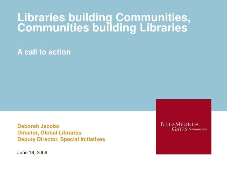 Libraries building Communities, Communities building Libraries  A call to action     Deborah Jacobs Director, Global Libra...