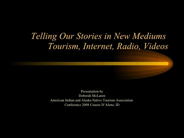 Telling Our Stories in New Mediums  Tourism, Internet, Radio, Videos Presentation by Deborah McLaren American Indian and A...