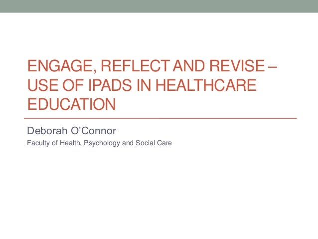 ENGAGE, REFLECTAND REVISE – USE OF IPADS IN HEALTHCARE EDUCATION Deborah O'Connor Faculty of Health, Psychology and Social...