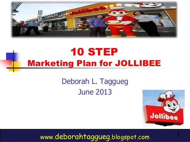 1 10 STEP Marketing Plan for JOLLIBEE www.deborahtaggueg.blogspot.com Deborah L. Taggueg June 2013