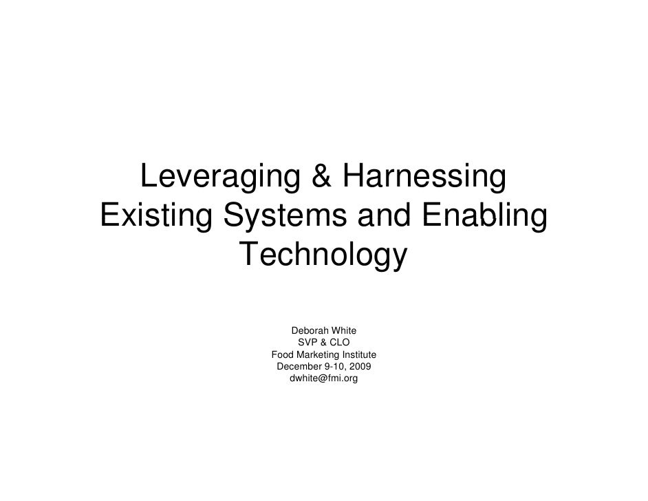 Leveraging & Harnessing Existing Systems and Enabling           Technology                 Deborah White                 S...
