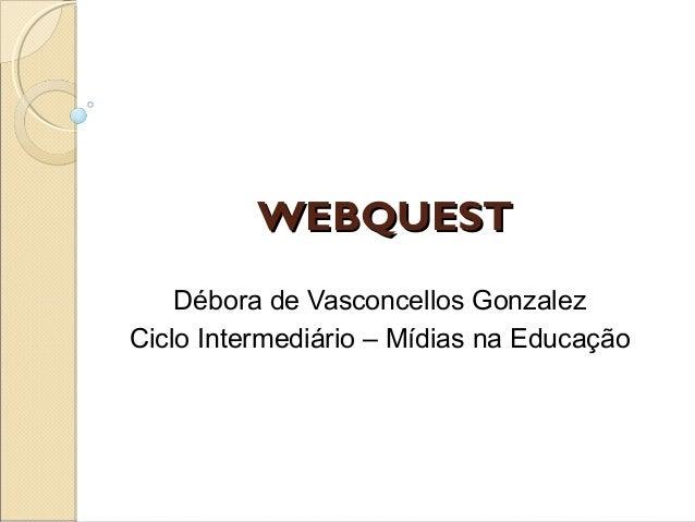 WEBQUESTWEBQUESTDébora de Vasconcellos GonzalezCiclo Intermediário – Mídias na Educação