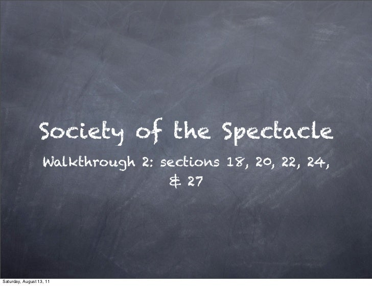 Society of the Spectacle                   Walkthrough 2: sections 18, 20, 22, 24,                                   & 27S...
