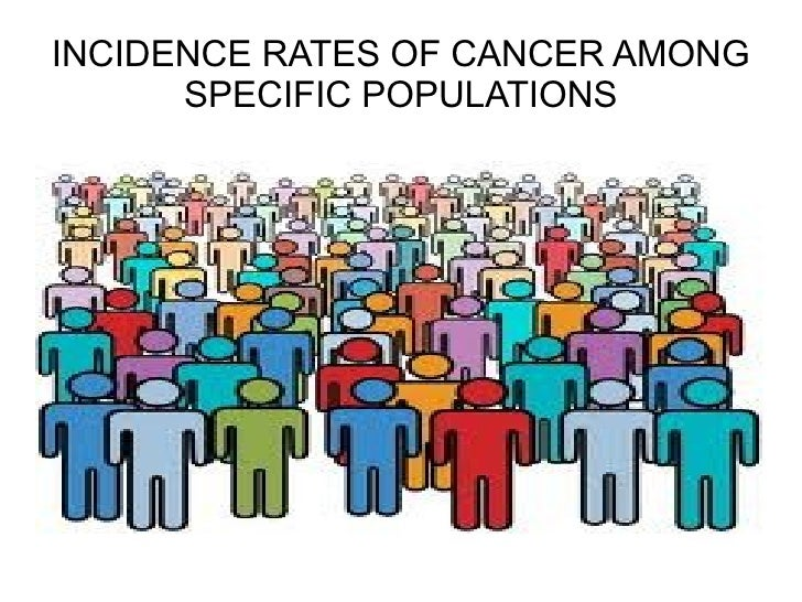 INCIDENCE RATES OF CANCER AMONG SPECIFIC POPULATIONS