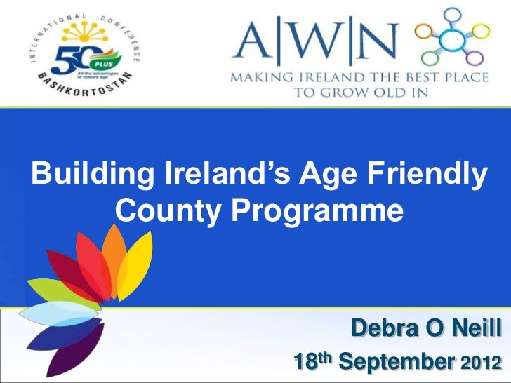 Building Ireland's Age Friendly      County Programme                      Debra O Neill                 18th September 2012