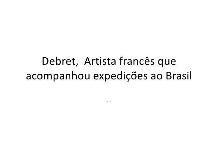 Debret,  Artista francês que acompanhou expedições ao Brasil<br />..<br />