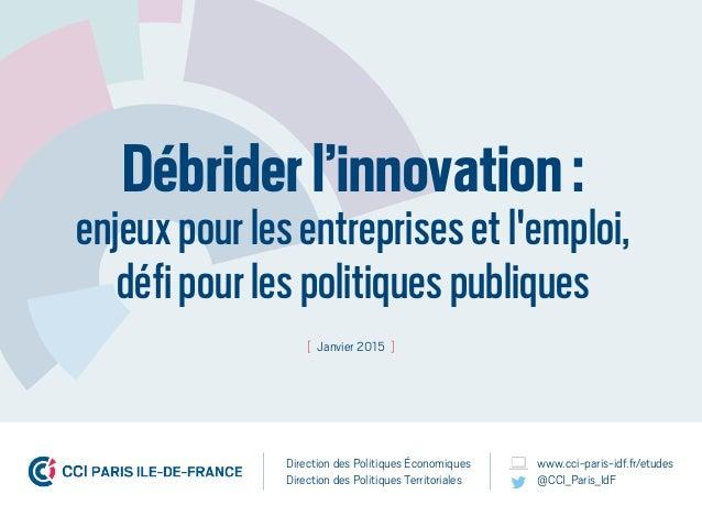 Débriderl'innovation: enjeuxpourlesentreprisesetl'emploi, défipourlespolitiquespubliques [ Janvier 2015 ] Direction des Pol...