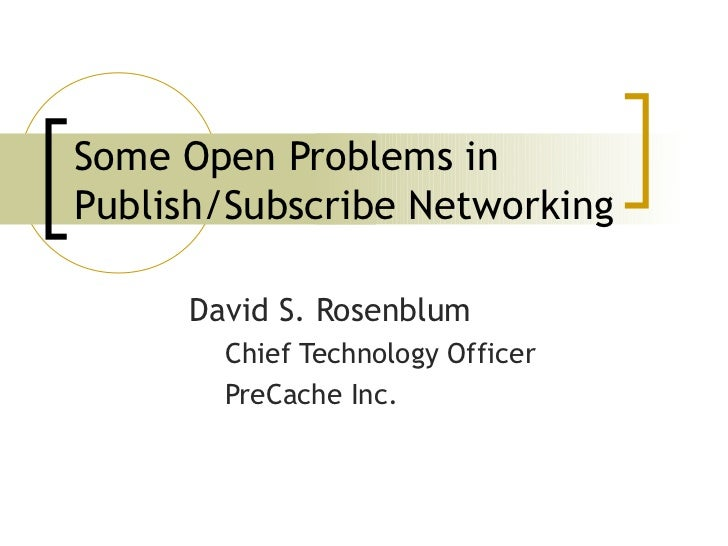 Some Open Problems inPublish/Subscribe Networking     David S. Rosenblum       Chief Technology Officer       PreCache Inc.