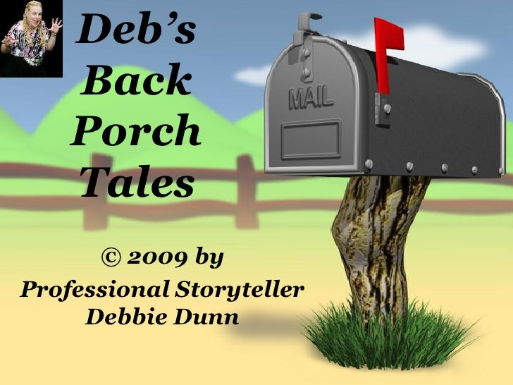 Deb's     Back     Porch     Tales       © 2009 by Professional Storyteller      Debbie Dunn