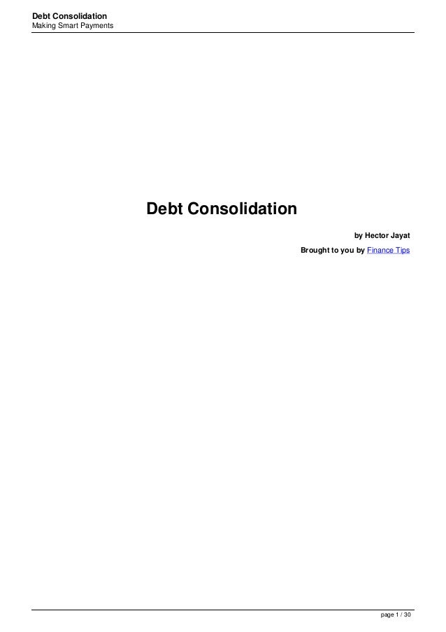 Debt ConsolidationMaking Smart PaymentsDebt Consolidationby Hector JayatBrought to you by Finance Tipspage 1 / 30