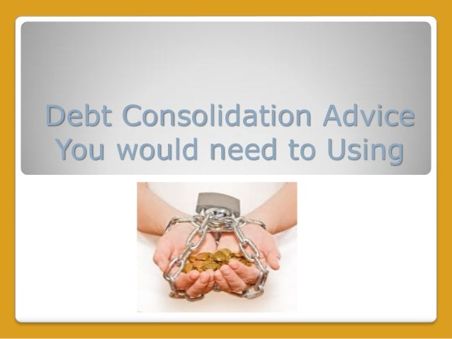 Debt Consolidation Advice You would need to Using