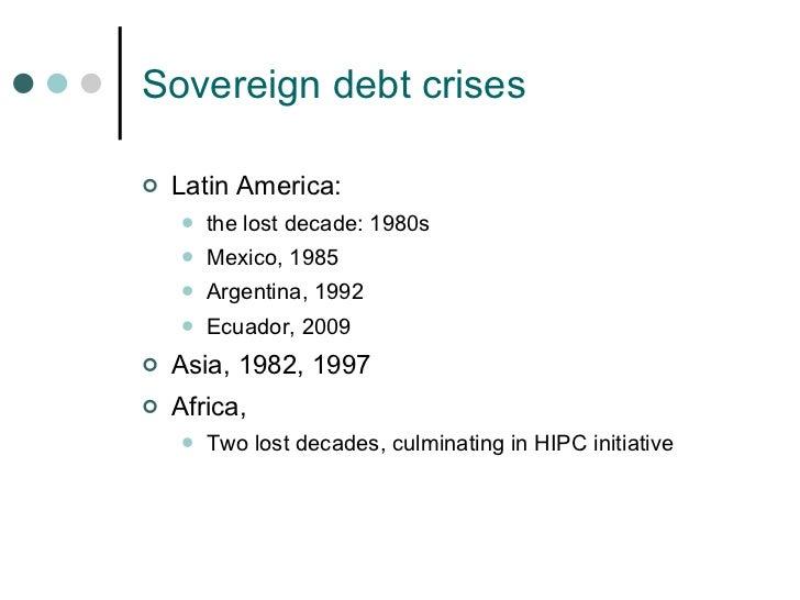Sovereign debt crises <ul><li>Latin America:  </li></ul><ul><ul><li>the lost decade: 1980s </li></ul></ul><ul><ul><li>Mexi...